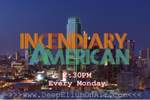 incendiaryAmerican is on the air, broadcasting with DeepEllumOnAir in Dallas